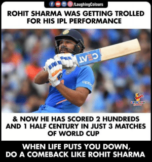 #CWC19 #RohitSharma: /LaughingColours  ROHIT SHARMA WAS GETTING TROLLED  FOR HIS IPL PERFORMANCE  C AT  OPDO  LAYGNING  Cleurs  & NOW HE HAS SCORED 2 HUNDREDS  AND 1 HALF CENTURY IN JUST 3 MATCHES  OF WORLD CUP  WHEN LIFE PUTS YOU DOWN,  DO A COMEBACK LIKE ROHIT SHARMA #CWC19 #RohitSharma