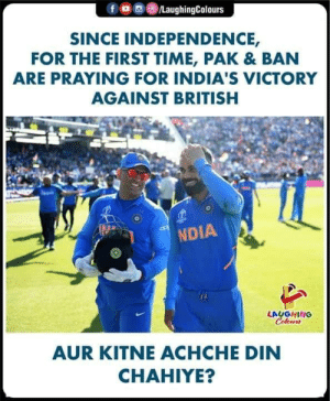 #cwc2019: /LaughingColours  SINCE INDEPENDENCE,  FOR THE FIRST TIME, PAK & BAN  ARE PRAYING FOR INDIA'S VICTORY  AGAINST BRITISH  NDIA  LAUGHING  Colours  AUR KITNEACHCHE DIN  CHAHIYE? #cwc2019