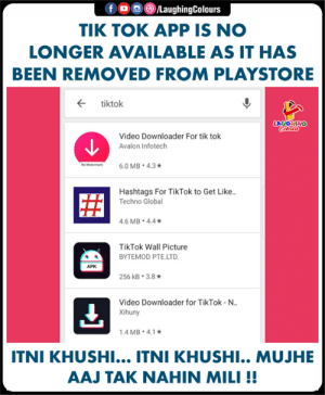 #TikTok #PlayStore: LaughingColours  TIK TOK APP IS NO  LONGER AVAILABLE AS IT HAS  BEEN REMOVED FROM PLAYSTORE  ← tiktok  LAUGHING  Video Downloader For tik tok  Avalon Infotech  Hashtags For TikTok to Get Like..  Techno Globa  .6 MB 4.4  TikTok Wall Picture  BYTEMOD PTE.LTD  APK  256 kB-3.8 ★  Video Downloader for TikTok-N..  Xihuny  .4 MB. 4.1  ITNI KHUSHI... ITNI KHUSHI.. MUJHE  AAJ TAK NAHIN MILI!! #TikTok #PlayStore