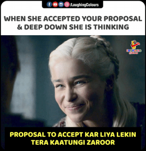 Tera, Indianpeoplefacebook, and Accepted: LaughingColours  WHEN SHE ACCEPTED YOUR PROPOSAL  & DEEP DOWN SHE IS THINKING  LAYGHING  Caleurs  PROPOSAL TO ACCEPT KAR LIYA LEKIN  TERA KAATUNGI ZAROOR
