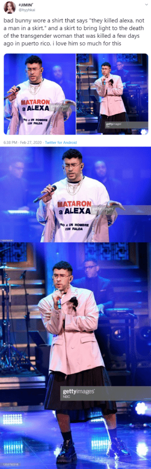 "laughingfish:  profeminist:  ""bad bunny wore a shirt that says ""they killed alexa. not a man in a skirt."" and a skirt to bring light to the death of the transgender woman that was killed a few days ago in puerto rico. i love him so much for this ""  -   #JIMIN⁷   I dont listen to him but this…this is huge, y'all. This guy is a trendsetter right now for South Americans. Every single family member I have under 40 yrs old is obsessed with Bad Bunny. I gasped when I read this. A latino celebrity of his stature, someone that's super cool, coming out against transphobia is so wild to me. I'm in shock. Kudos to him.  : laughingfish:  profeminist:  ""bad bunny wore a shirt that says ""they killed alexa. not a man in a skirt."" and a skirt to bring light to the death of the transgender woman that was killed a few days ago in puerto rico. i love him so much for this ""  -   #JIMIN⁷   I dont listen to him but this…this is huge, y'all. This guy is a trendsetter right now for South Americans. Every single family member I have under 40 yrs old is obsessed with Bad Bunny. I gasped when I read this. A latino celebrity of his stature, someone that's super cool, coming out against transphobia is so wild to me. I'm in shock. Kudos to him."