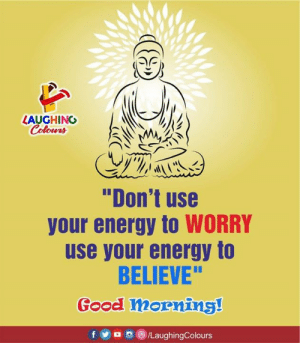 "Energy, Good Morning, and Good: LAUGHINO  Colours  ""Don't use  your energy to WORRY  use your energy to  BELIEVE""  Good mornins!  f5/LaughingColours Good Morning :)"