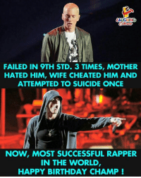 Birthday Wishes To Music Sensation Eminem :): LAUGHINO  FAILED IN 9TH STD. 3 TIMES, MOTHER  HATED HIM, WIFE CHEATED HIM AND  ATTEMPTED TO SUICIDE ONCE  NOW, MOST SUCCESSFUL RAPPER  IN THE WORLD  HAPPY BIRTHDAY CHAMP! Birthday Wishes To Music Sensation Eminem :)