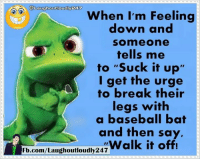 "When I'm feeling down: @Laughoutloudlyea  When I'm Feeling  down and  Somme one  tells me  to ""Suck it up'  I get the urge  to break their  legs with  a baseball bat  and then say,  Walk it off!  Fb.com/Laughoutloudly247 When I'm feeling down"
