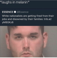 they mad😂😂😂: *laughs in melanin*  ESSENCE @Essence  White nationalists are getting fired from their  jobs and disowned by their families: trib.al/  yM8GKz6 they mad😂😂😂