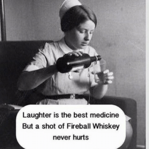 Laughter Is The Best Medicine: Laughter is the best medicine  But a shot of Fireball Whiskey  never hurts
