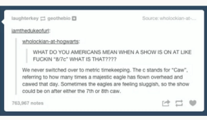 """sluggish: laughterkey geothe bio  Source: wholockian-at-...  iamthedukeofurl:  wholockian-at-hogwarts:  WHAT DO YOU AMERICANS MEAN WHEN A SHOW IS ON AT LIKE  FUCKIN """"8/7c"""" WHAT IS THAT????  We never switched over to metric timekeeping. The c stands for """"Caw""""  referring to how many times a majestic eagle has flown overhead and  cawed that day. Sometimes the eagles are feeling sluggish, so the show  could be on after either the 7th or 8th caw.  763,967 notes"""