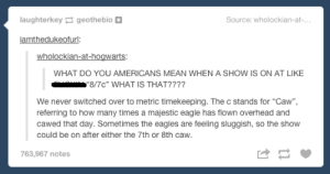 """.: laughterkey geothebio  Source: wholockian-at-...  iamthedukeofurl:  wholockian-at-hogwarts  WHAT DO YOU AMERICANS MEAN WHEN A SHOW IS ON AT LIKE  """"8/7c"""" WHAT IS THAT????  We never switched over to metric timekeeping. The c stands for """"Caw"""",  referring to how many times a majestic eagle has flown overhead and  cawed that day. Sometimes the eagles are feeling sluggish, so the show  could be on after either the 7th or 8th caw.  763,967 notes ."""