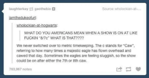 """This is the most beautiful thing I have ever read: laughterkey geothebio  Source: wholockian-at-...  iamthedukeofurl:  wholockian-at-hogwarts:  WHAT DO YOU AMERICANS MEAN WHEN A SHOW IS ON AT LIKE  FUCKIN """"8/7c"""" WHAT IS THAT????  We never switched over to metric timekeeping. The c stands for """"Caw"""",  referring to how many times a majestic eagle has flown overhead and  cawed that day. Sometimes the eagles are feeling sluggish, so the show  could be on after either the 7th or 8th caw.  763,967 notes This is the most beautiful thing I have ever read"""