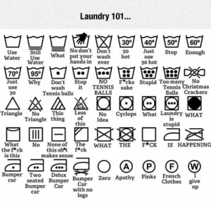 awesomesthesia:  The Ultimate Laundry Guide: Laundry 101...  30 40 50 60  No don't Dont  What put your wash hot  Use  Still  o don't Ďon't 30 Just Stop Enough  ater Water  use  30 hot  ands in ever  70이  95이  Just Why Don't StopNOF*cks Stupid Too many No  BALLS  Tennis ℃hristmas  Balls Crackers  wash t TENNIS sake  30  Tennis balls  Triangle No This Less No Cyclops What Laundry wHAT  Triangle thing of Idea  this  stupid  What No None of The WHAT THE F*CK IS HAPPENING  thef*ck  this sht f*ck  makes sense  is this  Bumper swe Bumper Bumper z  Two Delux  car seated Bumper Bumper Zero Apathy Pinks French I  Clothes give  Car  with no  legs  Bumper Car  up  car awesomesthesia:  The Ultimate Laundry Guide
