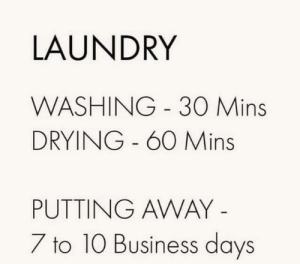 meirl: LAUNDRY  WASHING 30 Mins  DRYING - 60 Mins  PUTTING AWAY -  7 to 10 Business days meirl