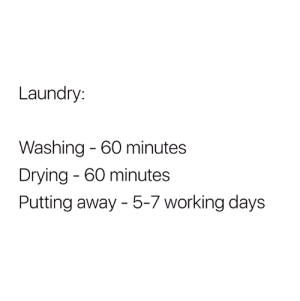 Laundry, Working, and 60 Minutes: Laundry:  Washing - 60 minutes  Drying 60 minutes  Putting away - 5-7 working days