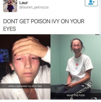Memes, Fuck, and Poison Ivy: Laur  @lauren_petrozza  DONT GET POISON IVY ON YOUR  EYES  when u get poison ivy on ur face  WH  E FUCK 😂