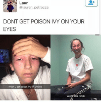 Funny, Memes, and Wtf: Laur  @lauren_petrozza  DONT GET POISON IVY ON YOUR  EYES  when u get poison ivy on ur face  WH  E FUCK YOOO WTF 😂💀- 🅱️FOLLOW ME (@nochillpostz) FOR MORE FUNNY PICS DAILY🅱️