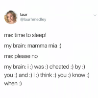 Memes, Twitter, and Brain: laur  @laurhmedley  me: time to sleep!  my brain: mamma mia :)  me: please no  my brain: i: was:) cheated:) by:)  you :) and:) i :) think:) you:) know :)  when:) uh oh, here i go again 😏😏😏😏 (@laurhmedley on Twitter)
