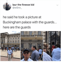 Why are grandpas so grandpa-e: laur the finesse kid  @wonn  he said he took a picture at  Buckingham palace with the guards.  nere are the guards Why are grandpas so grandpa-e