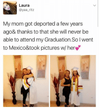 Memes, Mexico, and Pictures: Laura  ayaa ritz  My mom got deported a few years  ago& thanks to that she will never be  able to attend my Graduation.Solwent  to Mexico&took pictures w/ her 🙌🏾