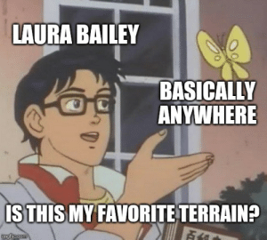 DnD, Com, and Laura Bailey: LAURA BAILEY  BASICALLY  ANYWHERE  ISTHIS MY FAVORITE TERRAIN?  imgflp.com So I started watching Critical Role...