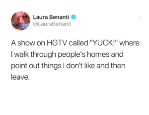 "Hgtv, Laura, and Show: Laura Benanti  @LauraBenanti  A show on HGTV called ""YUCK!"" where  I walk through people's homes and  point out things l don't like and then  leave. Basically what I do anyway."