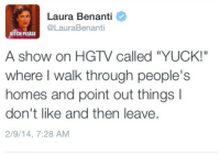 "Bitch, Hgtv, and Bitch Please: Laura Benanti  @LauraBenanti  BITCH PLEASE  A show on HGTV called ""YUCK!""  where I walk through people's  homes and point out things I  don't like and then leave.  2/9/14, 7:28 AM"