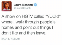 "Bitch, Funny, and Hgtv: Laura Benanti  @LauraBenanti  BITCH PLEASE  A show on HGTV called ""YUCK!""  where I walk through people's  homes and point out things  don't like and then leave  2/9/14, 7:28 AM ""The Yuckers"" - starring me @jessicaanteby"