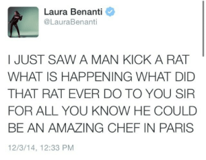 Saw, Chef, and Paris: Laura Benanti  @LauraBenanti  I JUST SAW A MAN KICK A RAT  WHAT IS HAPPENING WHAT DID  THAT RAT EVER DO TO YOU SIR  FOR ALL YOU KNOW HE COULD  BE AN AMAZING CHEF IN PARIS  12/3/14, 12:33 PM