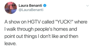"""Hgtv, Laura, and Show: Laura Benanti  @LauraBenanti  SUP  A show on HGTV called """"YUCK!"""" where  I walk through people's homes and  point out things I don't like and then  leave"""