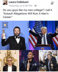 """collages: Laura Colleluori  Yesterday at 6:38 PM  Do you guys like my new collage? call it  """"Assault Allegations Will Ruin A Man's  Career  GOLDEN  AWARDS"""