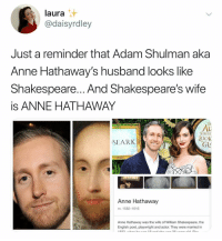 Do u guys believe in destiny cause I sure fuckin see it: laura  @daisyrdley  Just a reminder that Adam Shulman aka  Anne Hathaway's husband looks like  Shakespeare... And Shakespeare's wifee  is ANNE HATHAWAY  Di  AL  TIROU  OOK  SEARK  GL  Anne Hathaway  m. 1582-1616  Anne Hathaway was the wife of William Shakespeare, the  English poet, playwright and actor. They were married in Do u guys believe in destiny cause I sure fuckin see it