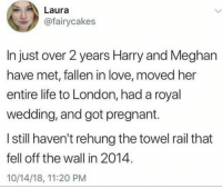 I should be getting to that towel rail any day now, relax. (Twitter: fairycakes) @uuppod: Laura  @fairycakes  In just over 2 years Harry and Meghan  have met, fallen in love, moved her  entire life to London, had a royal  wedding, and got pregnant.  I still haven't rehung the towel rail that  fell off the wall in 2014  10/14/18, 11:20 PM I should be getting to that towel rail any day now, relax. (Twitter: fairycakes) @uuppod