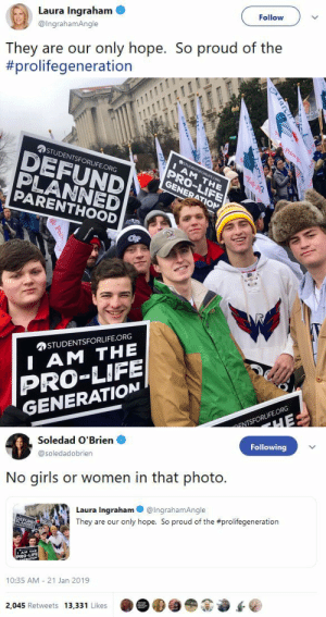 Girls, Life, and Pregnant: Laura Ingraham  @IngrahamAngle  Follow  They are our only hope. So proud of the  #prolifegeneration   尒STUDENTSFORLIFE.ORG  PLANNED  PARENTHOOD  PRO-LIFE  GENERATION  勿STUDENTSFORLIFE.ORG  I AM THE  PRO-LIFE  GENERATION  FNTSFORLIFE.ORG   Soledad O'Brien  @soledadobrien  Following  No girls or women in that photo  Laura Ingraham @IngrahamAngle  They are our only hope. So proud of the #prolifegeneration  PRO-UFE  10:35 AM 21 Jan 2019  2,045 Retweets 13,331 Likes dancinbutterfly: smashing-yng-man:  blackqueerblog: Or people of color.   Literally no one in this photo can get pregnant.  Hopefully this will go viral and no girl will ever let anyone in this picture stick his dick in her.