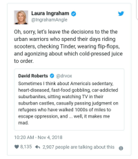 """Fast Food, Food, and Juice: Laura Ingraham  @IngrahamAngle  Oh, sorry, let's leave the decisions to the the  urban warriors who spend their days riding  scooters, checking Tinder, wearing flip-flops,  and agonizing about which cold-pressed juice  to order.  David Roberts Ф @drvox  Sometimes I think about America's sedentary,  heart-diseased, fast-food gobbling, car-addicted  suburbanites, sitting watching TV in their  suburban castles, casually passing judgment on  refugees who have walked 1000s of miles to  escape oppression, and .. well, it makes me  mad  10:20 AM - Nov 4, 2018  8,135h  2,907 people are talking about this  o Oof Laura Ingraham BTFOs urban """"we know better than working class people"""" warriors"""