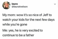 Memes, Wow, and Kids: laura  @lauratnelson  My mom: wow it's so nice of Jeff to  watch your kids for the next few days  while you're gone  Me: yes, he is very excited to  continue to be a father