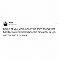 Relatable, Never, and Friend: laura  @lauravryder  Some of you were never the third friend that  had to walk behind when the sidewalk is too  narrow and it shows You'll never understand, Bethany!