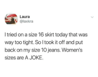Sizes don't make sense.: Laura  @laxkra  I tried on a size 16 skirt today that was  way too tight. So I took it off and put  back on my size 10 jeans. Women's  sizes are A JOKE. Sizes don't make sense.