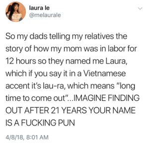 """Fucking, Say It, and Time: laura le  @melaurale  So my dads telling my relatives the  story of how my mom was in labor for  12 hours so they named me Laura,  which if you say it in a Vietnamese  accent it's lau-ra, which means """"long  time to come out""""...IMAGINE FINDING  OUT AFTER 21 YEARS YOUR NAME  IS A FUCKING PUN  4/8/18, 8:01 AM me irl"""