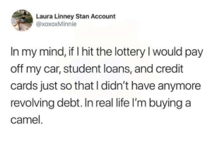 Dank, Life, and Lottery: Laura Linney Stan Account  @xoxoxMinnie  In my mind, if I hit the lottery I would pay  off my car, student loans, and credit  cards just so that I didn't have anymore  revolving debt. In real life I'm buying a  camel Tonight is the night by PharmSystem MORE MEMES