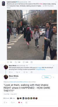 "Bailey Jay, Blackpeopletwitter, and Isis: Laura Loomer. @LauraLoomer , 20h  Muslims are out in full force at the scene of the NYC #ISIS attack today rubbing  it in everyone's face. Aimlessly walking around in hijabs. - at 200 Chambers  Street  Mace Windu @secularfundie 6h  Were people sharing pics of random white guys in #vegas after the shooting &  accusing them of being murderer-sympathists? #VegasShooting  Mace Windu  @secularfundie  Follow  Replying to @secularfundie @MarcusHavoc and 3 others  ""Look at them, walking with their khakis:  RIGHT where it HAPPENED - HOW DARE  THEY?!?""  10:52 PM-1 Nov 2017  3 Retweet 26 Likes <p>A thinly veiled &lsquo;threat&rsquo; (via /r/BlackPeopleTwitter)</p>"