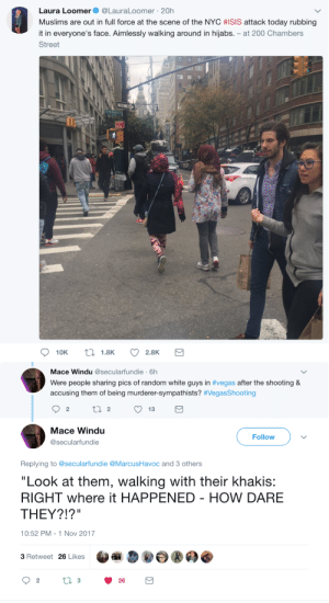"Bailey Jay, Isis, and Mace Windu: Laura Loomer. @LauraLoomer , 20h  Muslims are out in full force at the scene of the NYC #ISIS attack today rubbing  it in everyone's face. Aimlessly walking around in hijabs. - at 200 Chambers  Street  Mace Windu @secularfundie 6h  Were people sharing pics of random white guys in #vegas after the shooting &  accusing them of being murderer-sympathists? #VegasShooting  Mace Windu  @secularfundie  Follow  Replying to @secularfundie @MarcusHavoc and 3 others  ""Look at them, walking with their khakis:  RIGHT where it HAPPENED - HOW DARE  THEY?!?""  10:52 PM-1 Nov 2017  3 Retweet 26 Likes A thinly veiled threat"