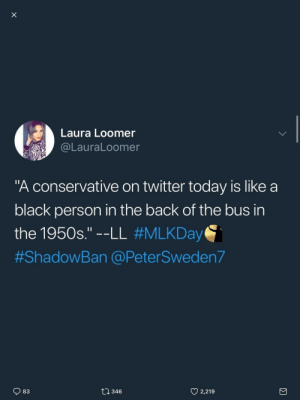 "Tumblr, Twitter, and Black: Laura Loomer  @LauraLoomer  ""A conservative on twitter today is like a  black person in the back of the bus in  the 1950s.""--LL #MLKDay  #ShadowBan @PeterSweden7  t0 346  y 2,219  83 memehumor:  And for the capper, she quotes herself."