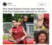 😂😂😂: Laura  @Loopy Lauraa  Follow  Why does Roberto Firmino have Heather  Trott from Eastenders tattooed on his arm? 😂😂😂