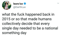 Hmmmm @darthlux 🤔: laura lux  @DarthLux  what the fuck happened back in  2015 or so that made humans  collectively decide that every  single day needed to be a national  something day Hmmmm @darthlux 🤔