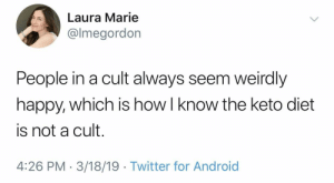 Android, Twitter, and Happy: Laura Marie  @lmegordon  People in a cult always seem weirdly  happy, which is how l know the keto diet  is not a cult.  4:26 PM 3/18/19 Twitter for Android They're always miserable.