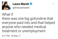 <p>Hey you know what a go fund me is? VOLUNTARY. GIVING.</p>: Laura Marsh  @lmlauramarsh  What if  there was one big gofundme that  everyone paid into and that helped  anyone who needed medical  treatment or unemployment  4:21 PM 28 May 17 <p>Hey you know what a go fund me is? VOLUNTARY. GIVING.</p>