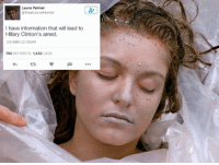 laura: Laura Palmer  RealLauraPalmer  I have information that will lead to  Hillary Clinton's arrest.  2/24/89, 12:50AM  786  RETWEETS 1,432  LIKES