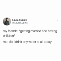 Children, Friends, and Today: Laura Supnik  @LauraSupnik  my friends: *getting married and having  children*  me: did I drink any water at all today brb... need to drink water