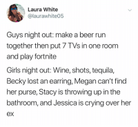 Beer, Crying, and Girls: Laura White  @laurawhite05  Guys night out: make a beer run  together then put 7 TVs in one room  and play fortnite  Girls night out: Wine, shots, tequila,  Becky lost an earring, Megan can't find  her purse, Stacy is throwing up in the  bathroom, and Jessica is crying over her Fellas what's the move for tonight