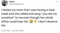 "Sang, Office, and Mom: laura  @YourManeGirl  I texted my mom that I was having a hard  week and she called and sang ""you are my  sunshine"" to me even though her whole  office could hear herI don't deserve  her.  11:24 AM Jun 22, 2018 From r/mademesmile"
