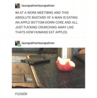 Apple, Fucking, and Memes: laurapalmerlaurapalmer  IM AT A WORK MEETIBNG AND THIS  ABSOLUTE BASTARD OF A MAN IS EATING  AN APPLE BOTTOM-DOWN CORE AND ALL  JUST FUCKING CRUNCHING AWAY LIKE  THATS HOW HUMANS EAT APPLES  laurapalmerlaurapalmer  FUCKER Follow @itstumblrhumor for more 😂