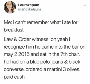 witness: Laurazepam  @andlikelaura  Me: i can't remember what i ate for  breakfast  Law & Order witness: oh yeahi  recognize him he came into the bar on  may 2 2015 and sat in the 7th chair.  he had on a blue polo, jeans & black  converse, ordered a martini 3 olives.  paid cash